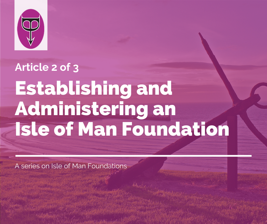 Establishing and Administering an Isle of Man Foundation-48bf4e80